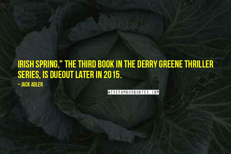 "Jack Adler quotes: Irish Spring,"" the third book in the Derry Greene thriller series, is dueout later in 2015."
