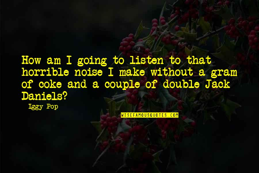 Jack And Coke Quotes By Iggy Pop: How am I going to listen to that