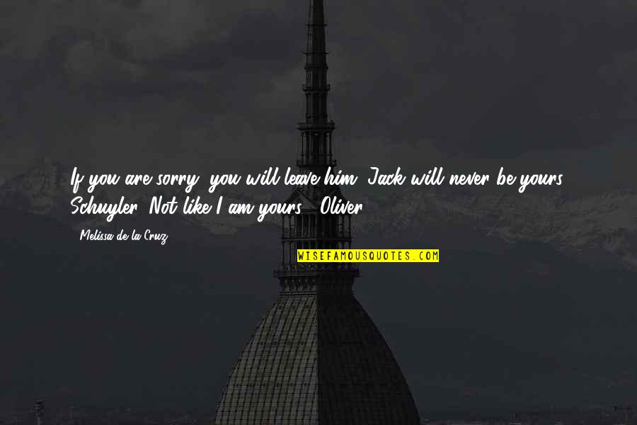 Jack And Schuyler Quotes By Melissa De La Cruz: If you are sorry, you will leave him.