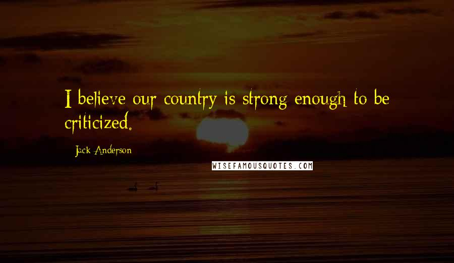 Jack Anderson quotes: I believe our country is strong enough to be criticized.