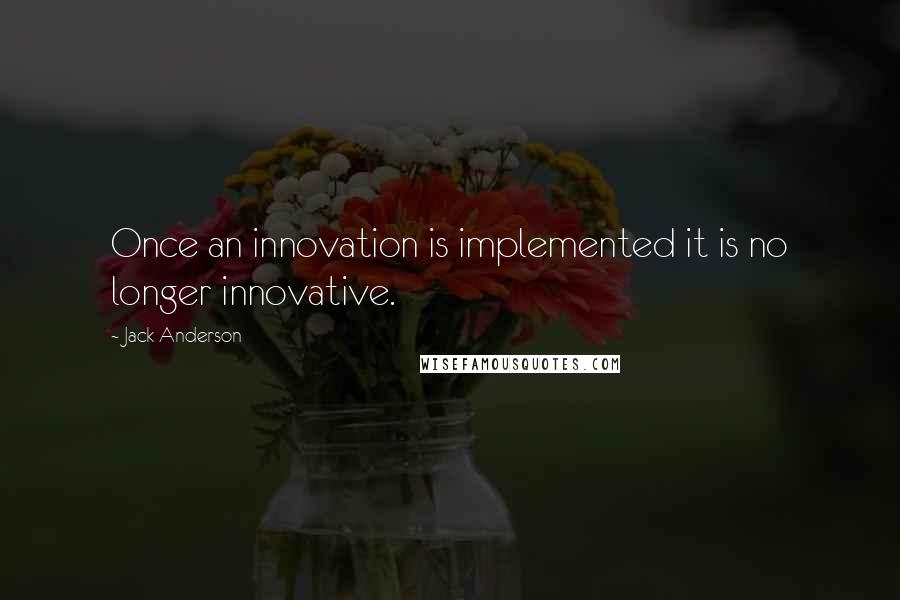 Jack Anderson quotes: Once an innovation is implemented it is no longer innovative.