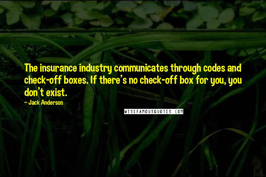 Jack Anderson quotes: The insurance industry communicates through codes and check-off boxes. If there's no check-off box for you, you don't exist.