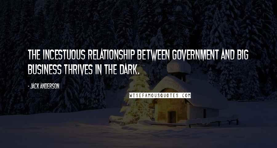 Jack Anderson quotes: The incestuous relationship between government and big business thrives in the dark.