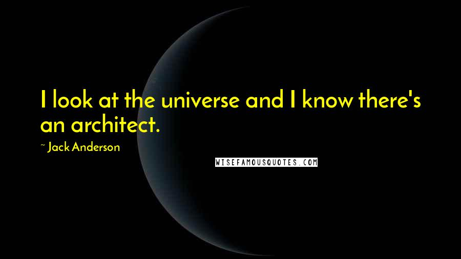 Jack Anderson quotes: I look at the universe and I know there's an architect.