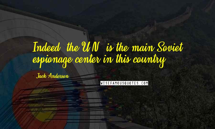 Jack Anderson quotes: Indeed, the U.N. is the main Soviet espionage center in this country.