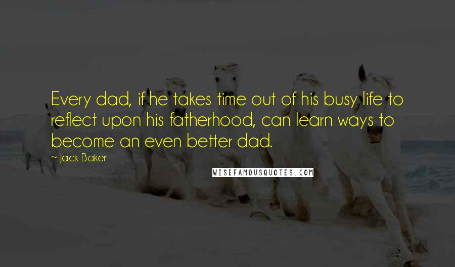 Jack Baker quotes: Every dad, if he takes time out of his busy life to reflect upon his fatherhood, can learn ways to become an even better dad.