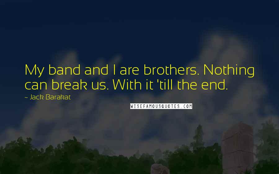 Jack Barakat quotes: My band and I are brothers. Nothing can break us. With it 'till the end.