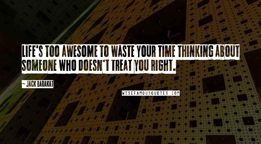Jack Barakat quotes: Life's too awesome to waste your time thinking about someone who doesn't treat you right.