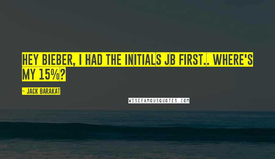 Jack Barakat quotes: Hey Bieber, I had the initials JB first.. Where's my 15%?