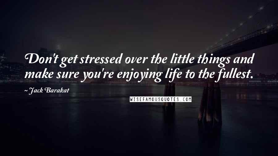 Jack Barakat quotes: Don't get stressed over the little things and make sure you're enjoying life to the fullest.