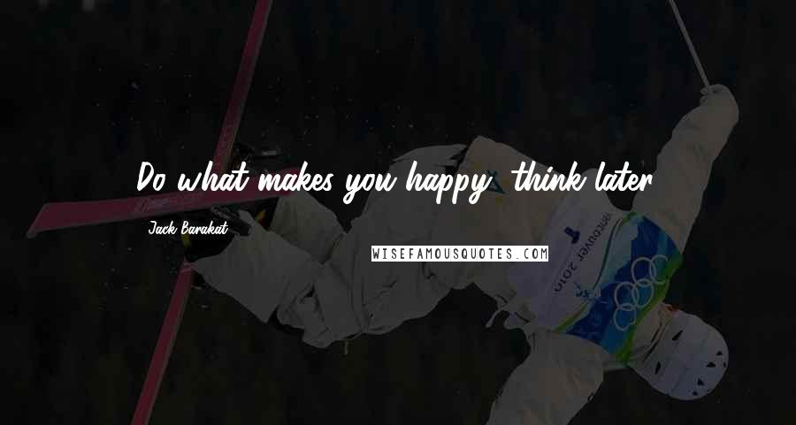 Jack Barakat quotes: Do what makes you happy, think later.