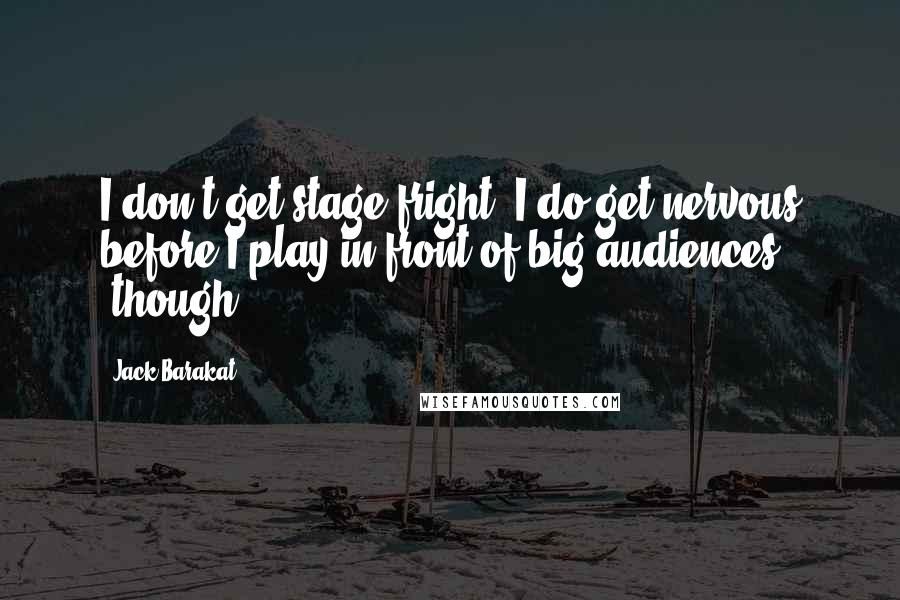 Jack Barakat quotes: I don't get stage fright. I do get nervous before I play in front of big audiences [though].