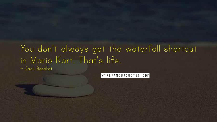 Jack Barakat quotes: You don't always get the waterfall shortcut in Mario Kart. That's life.