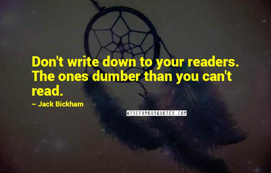 Jack Bickham quotes: Don't write down to your readers. The ones dumber than you can't read.