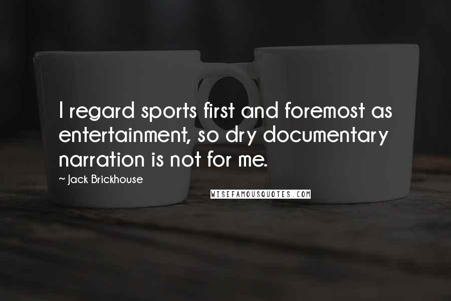 Jack Brickhouse quotes: I regard sports first and foremost as entertainment, so dry documentary narration is not for me.
