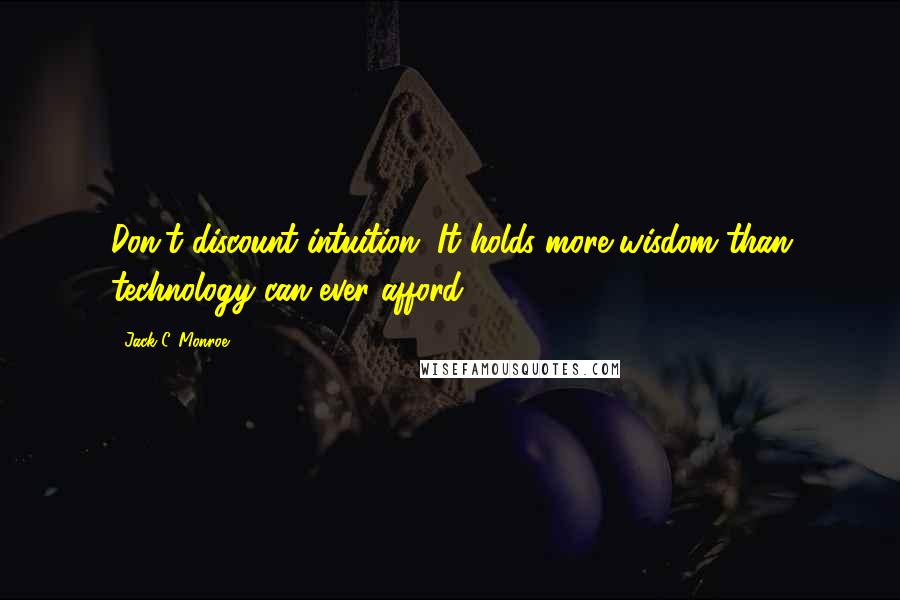 Jack C. Monroe quotes: Don't discount intuition. It holds more wisdom than technology can ever afford