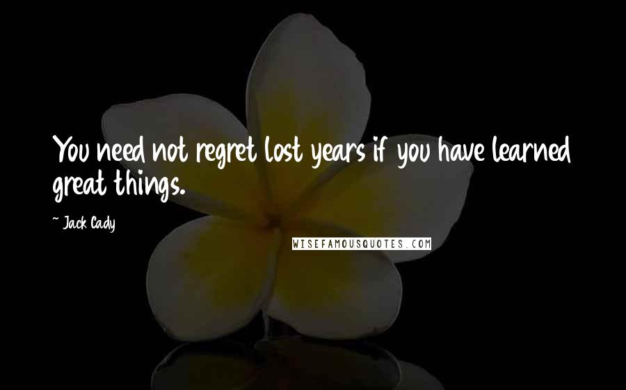 Jack Cady quotes: You need not regret lost years if you have learned great things.