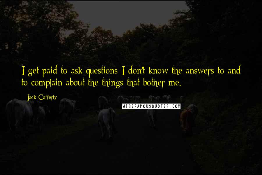 Jack Cafferty quotes: I get paid to ask questions I don't know the answers to and to complain about the things that bother me.