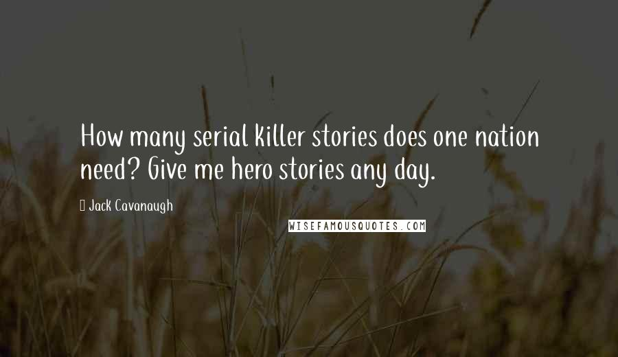 Jack Cavanaugh quotes: How many serial killer stories does one nation need? Give me hero stories any day.