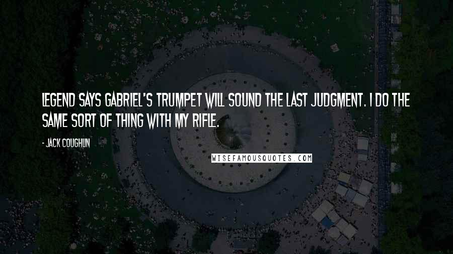 Jack Coughlin quotes: Legend says Gabriel's trumpet will sound the last judgment. I do the same sort of thing with my rifle.