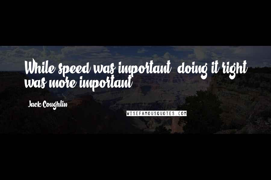 Jack Coughlin quotes: While speed was important, doing it right was more important.