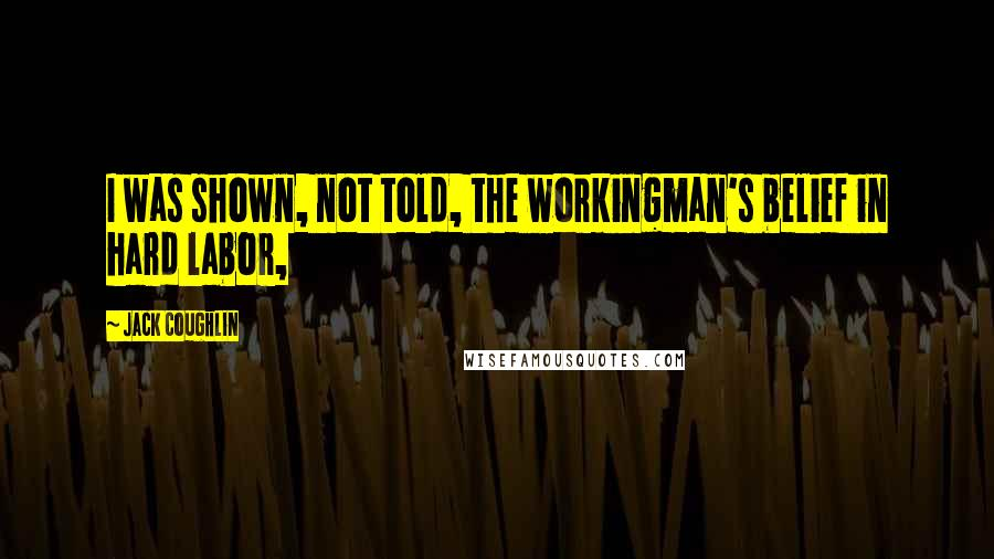 Jack Coughlin quotes: I was shown, not told, the workingman's belief in hard labor,