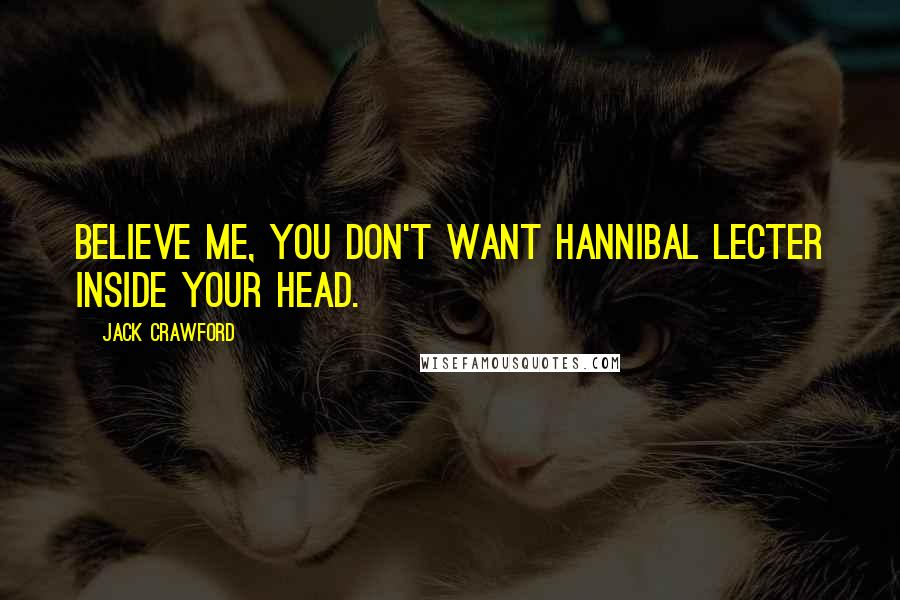 Jack Crawford quotes: Believe me, you don't want Hannibal Lecter inside your head.