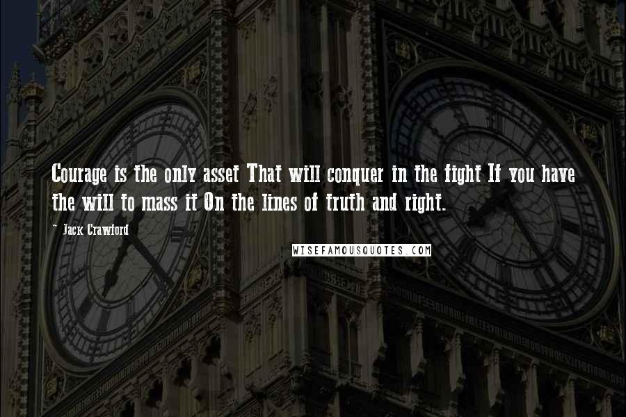 Jack Crawford quotes: Courage is the only asset That will conquer in the fight If you have the will to mass it On the lines of truth and right.