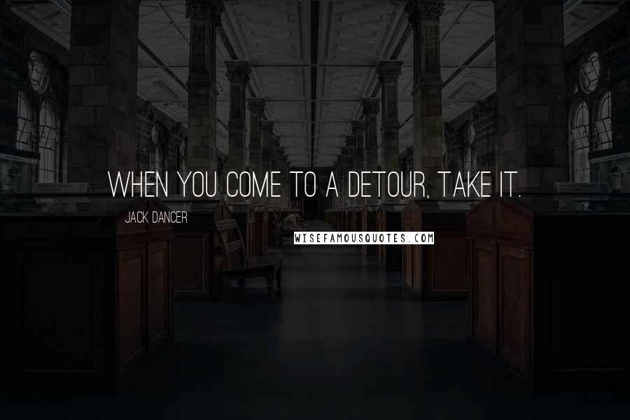 Jack Dancer quotes: When you come to a detour, take it.