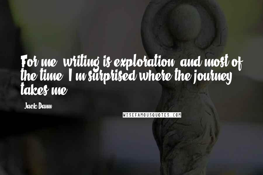 Jack Dann quotes: For me, writing is exploration; and most of the time, I'm surprised where the journey takes me.