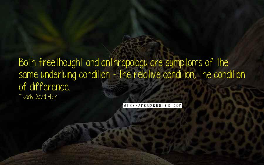 Jack David Eller quotes: Both freethought and anthropology are symptoms of the same underlying condition - the relative condition, the condition of difference.