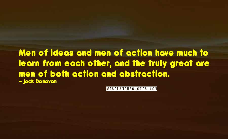 Jack Donovan quotes: Men of ideas and men of action have much to learn from each other, and the truly great are men of both action and abstraction.