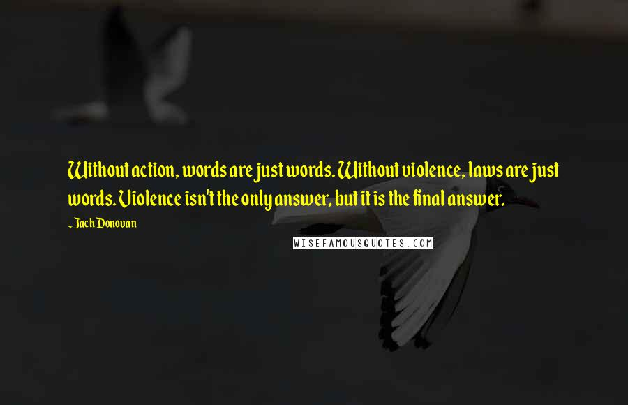 Jack Donovan quotes: Without action, words are just words. Without violence, laws are just words. Violence isn't the only answer, but it is the final answer.