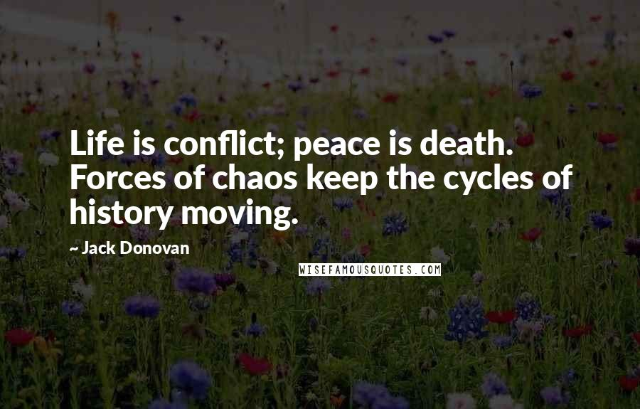 Jack Donovan quotes: Life is conflict; peace is death. Forces of chaos keep the cycles of history moving.