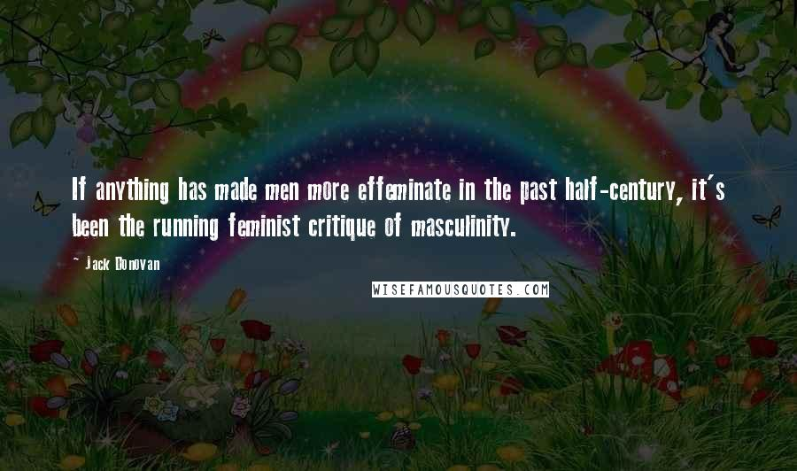 Jack Donovan quotes: If anything has made men more effeminate in the past half-century, it's been the running feminist critique of masculinity.