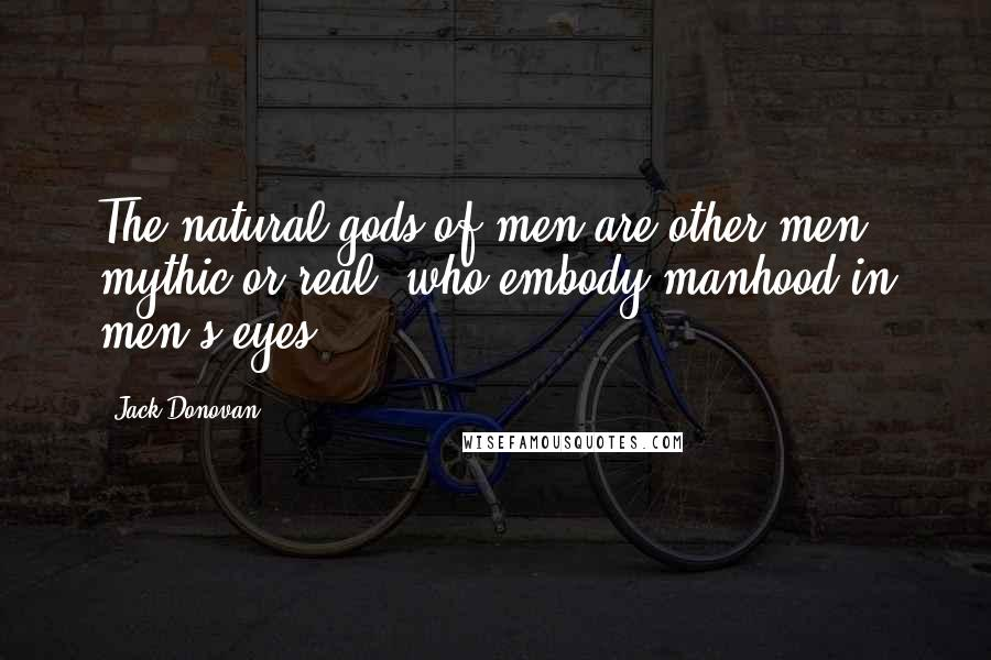 Jack Donovan quotes: The natural gods of men are other men, mythic or real, who embody manhood in men's eyes.