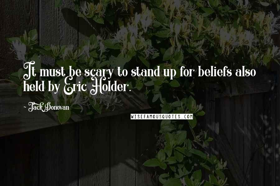 Jack Donovan quotes: It must be scary to stand up for beliefs also held by Eric Holder.