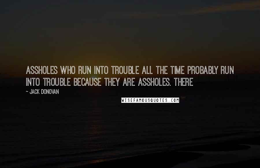 Jack Donovan quotes: Assholes who run into trouble all the time probably run into trouble because they are assholes. There