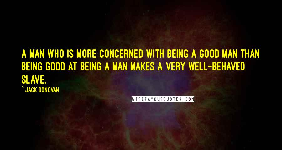 Jack Donovan quotes: A man who is more concerned with being a good man than being good at being a man makes a very well-behaved slave.