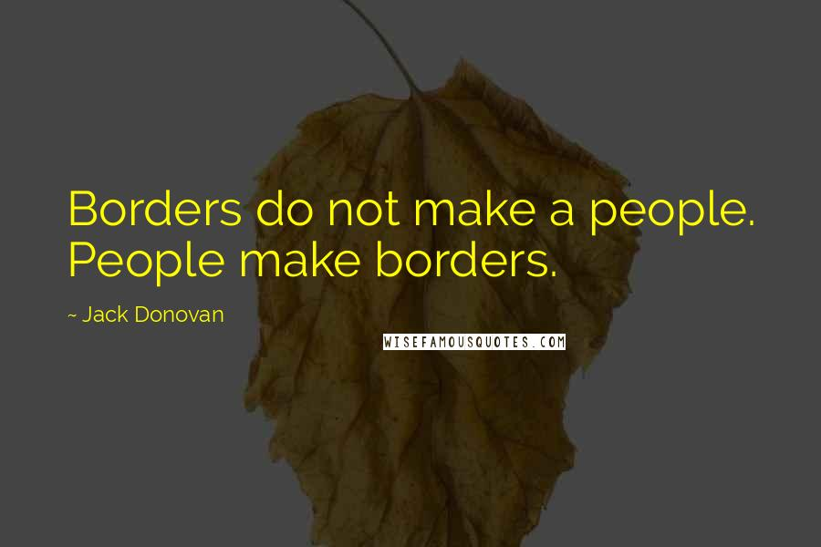 Jack Donovan quotes: Borders do not make a people. People make borders.