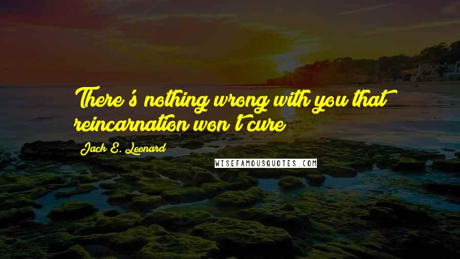Jack E. Leonard quotes: There's nothing wrong with you that reincarnation won't cure