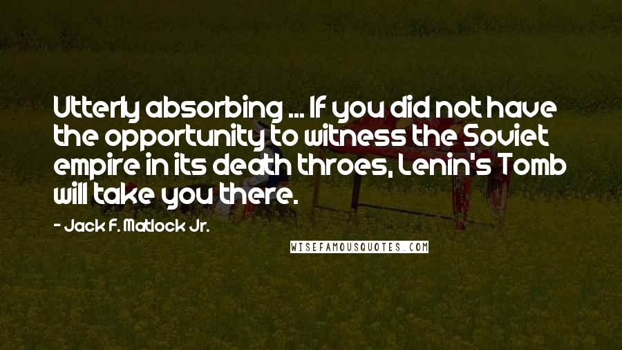 Jack F. Matlock Jr. quotes: Utterly absorbing ... If you did not have the opportunity to witness the Soviet empire in its death throes, Lenin's Tomb will take you there.