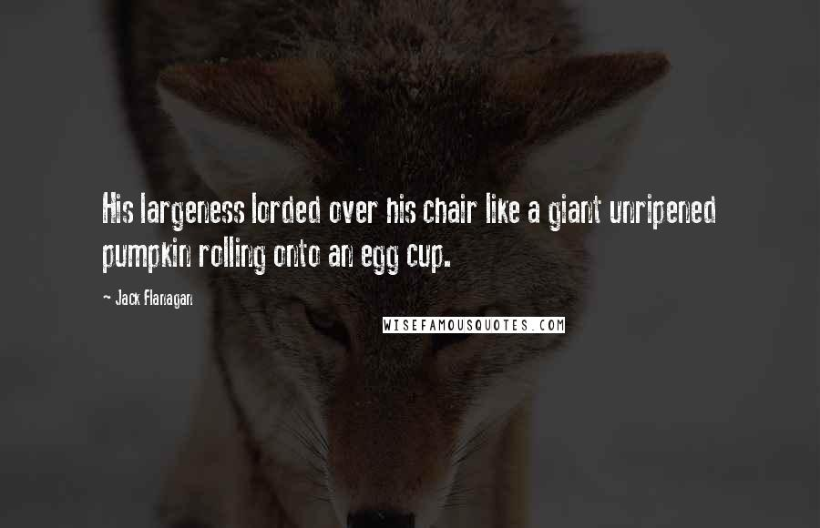 Jack Flanagan quotes: His largeness lorded over his chair like a giant unripened pumpkin rolling onto an egg cup.