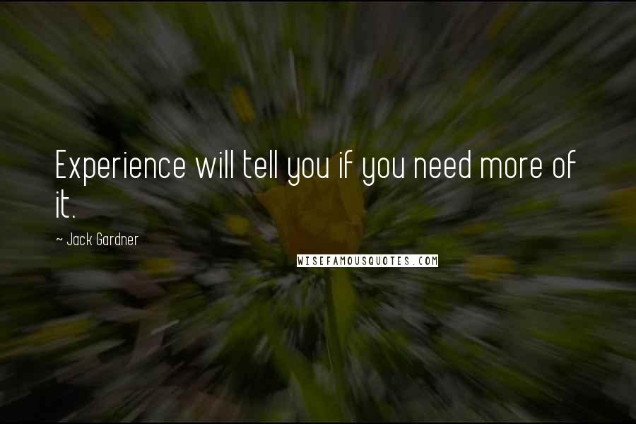 Jack Gardner quotes: Experience will tell you if you need more of it.