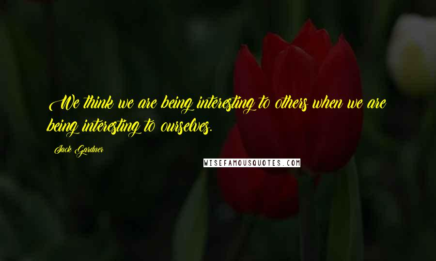 Jack Gardner quotes: We think we are being interesting to others when we are being interesting to ourselves.