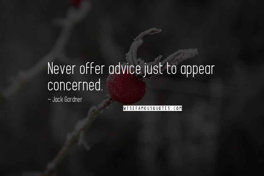 Jack Gardner quotes: Never offer advice just to appear concerned.