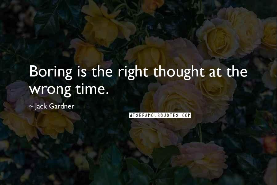Jack Gardner quotes: Boring is the right thought at the wrong time.