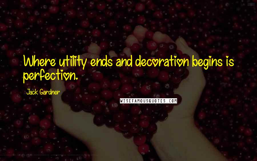 Jack Gardner quotes: Where utility ends and decoration begins is perfection.