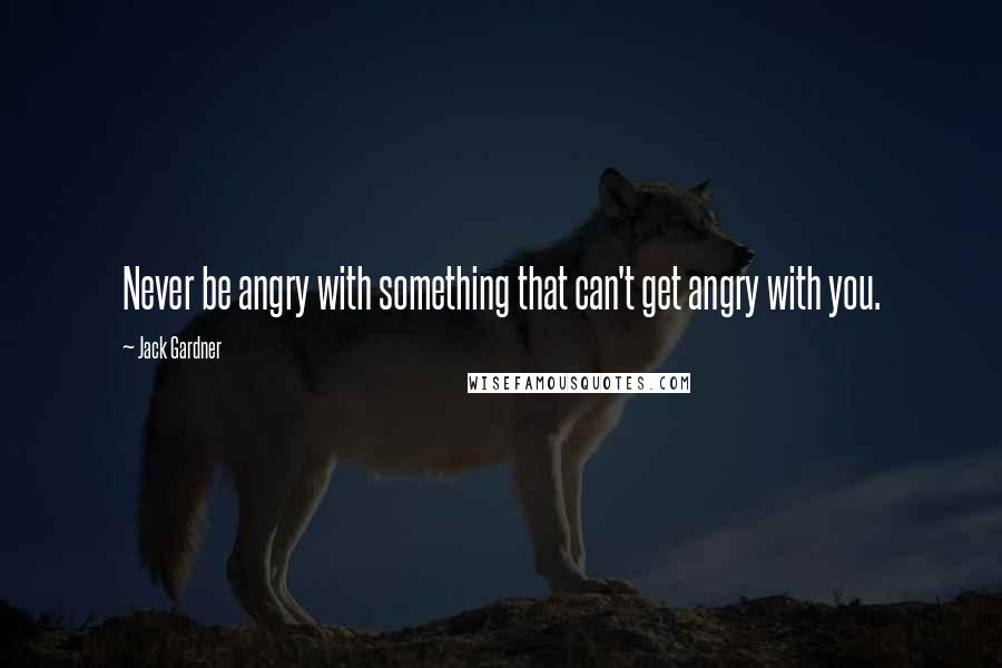 Jack Gardner quotes: Never be angry with something that can't get angry with you.