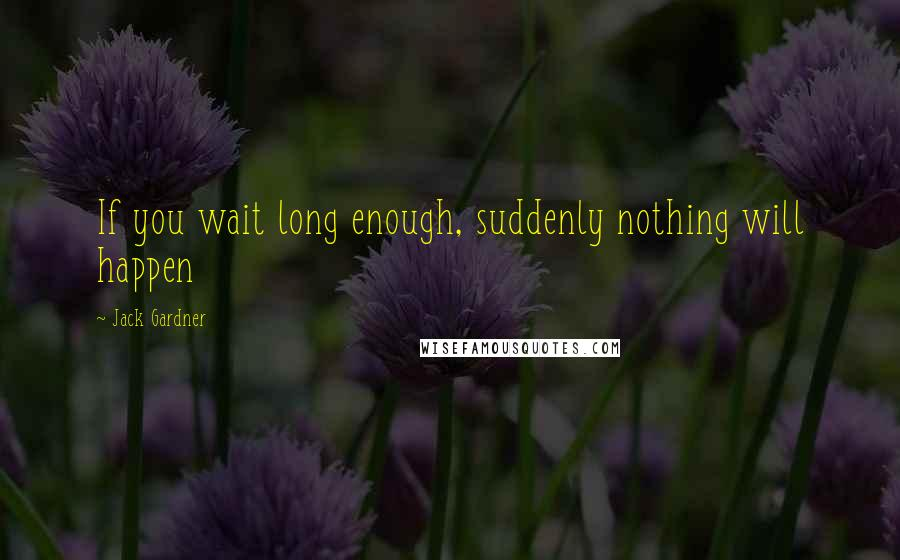 Jack Gardner quotes: If you wait long enough, suddenly nothing will happen